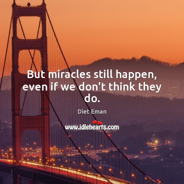 But miracles still happen, even if we don't think they do. Image