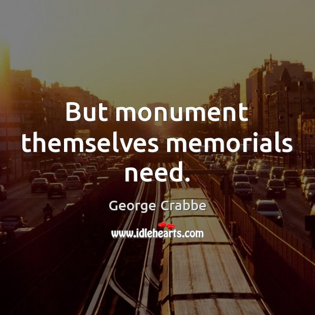 But monument themselves memorials need. George Crabbe Picture Quote