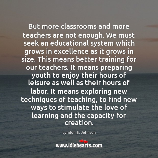 But more classrooms and more teachers are not enough. We must seek Image
