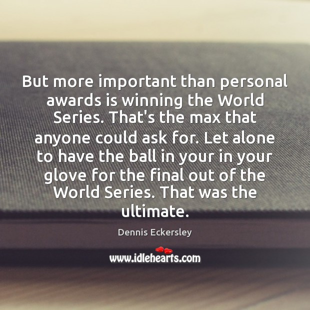 But more important than personal awards is winning the World Series. That's Dennis Eckersley Picture Quote