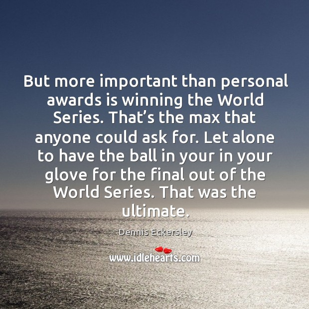 But more important than personal awards is winning the world series. Dennis Eckersley Picture Quote