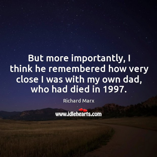 But more importantly, I think he remembered how very close I was with my own dad, who had died in 1997. Richard Marx Picture Quote