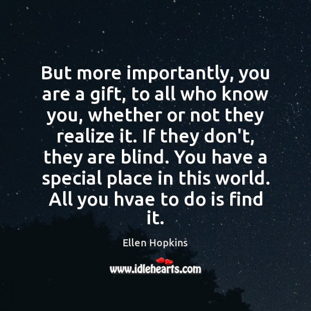 But more importantly, you are a gift, to all who know you, Ellen Hopkins Picture Quote