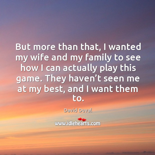 But more than that, I wanted my wife and my family to see how I can actually play this game. David Duval Picture Quote