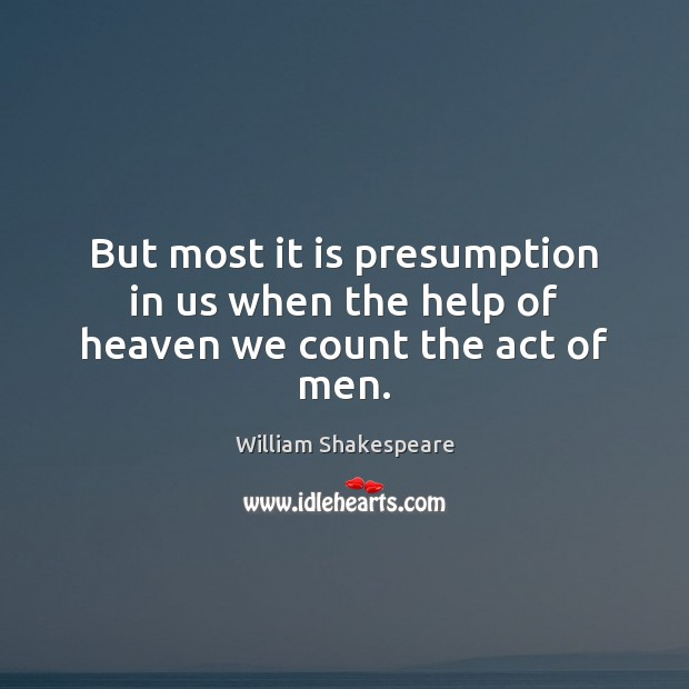 Image, But most it is presumption in us when the help of heaven we count the act of men.