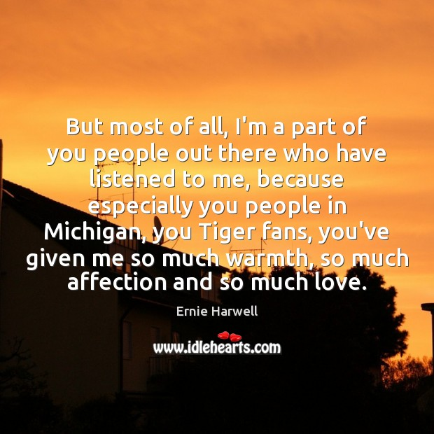 But most of all, I'm a part of you people out there Ernie Harwell Picture Quote