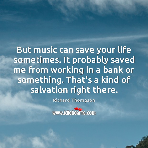 But music can save your life sometimes. It probably saved me from Image