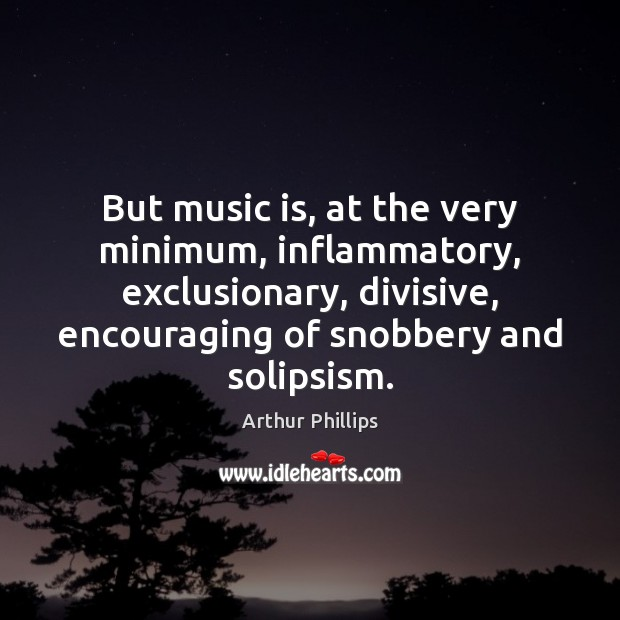 Image, But music is, at the very minimum, inflammatory, exclusionary, divisive, encouraging of