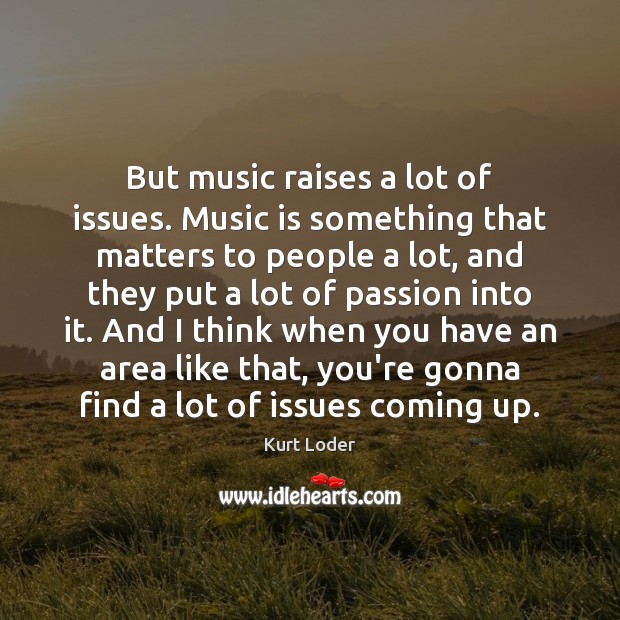 But music raises a lot of issues. Music is something that matters Image