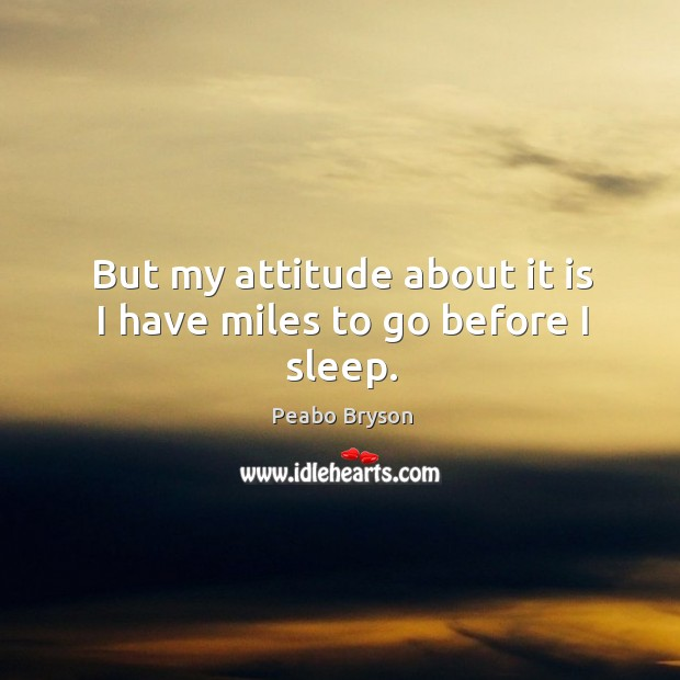 But my attitude about it is I have miles to go before I sleep. Image