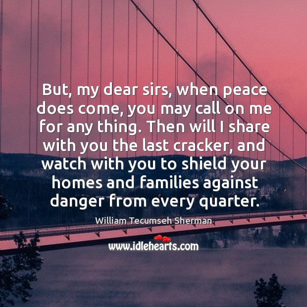 But, my dear sirs, when peace does come, you may call on me for any thing. William Tecumseh Sherman Picture Quote