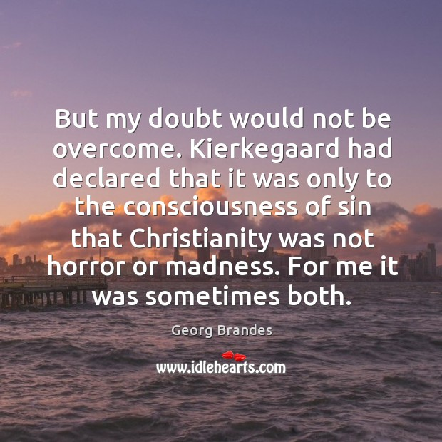 But my doubt would not be overcome. Kierkegaard had declared that it was only Georg Brandes Picture Quote