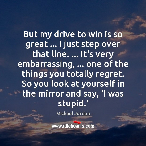 But my drive to win is so great … I just step over Michael Jordan Picture Quote