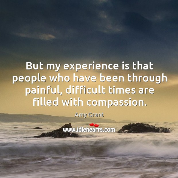 But my experience is that people who have been through painful, difficult times Image