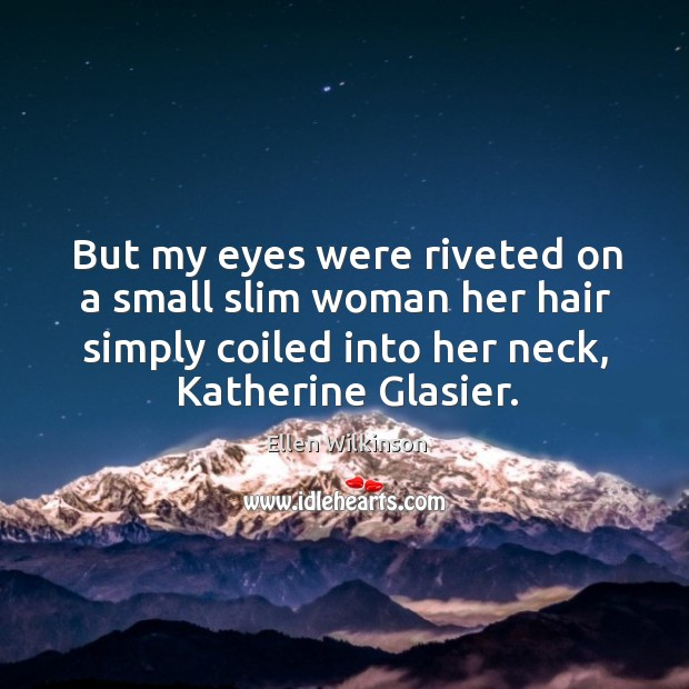 But my eyes were riveted on a small slim woman her hair simply coiled into her neck, katherine glasier. Ellen Wilkinson Picture Quote