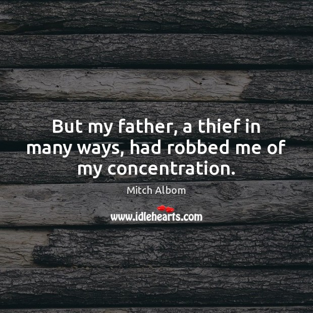 But my father, a thief in many ways, had robbed me of my concentration. Mitch Albom Picture Quote