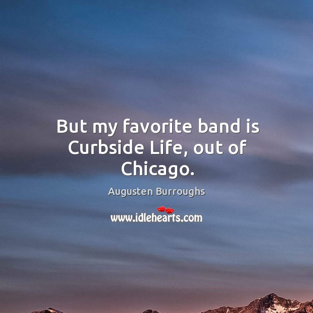 But my favorite band is curbside life, out of chicago. Augusten Burroughs Picture Quote