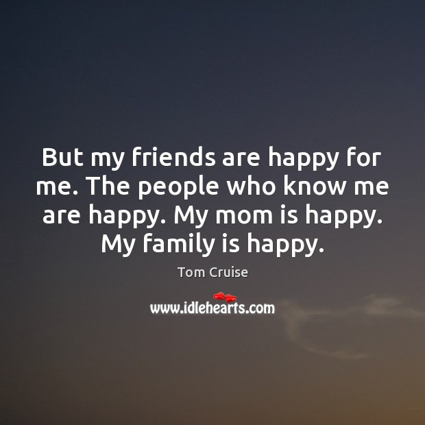 But my friends are happy for me. The people who know me Mom Quotes Image