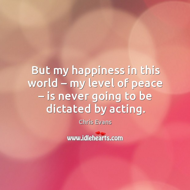 But my happiness in this world – my level of peace – is never going to be dictated by acting. Chris Evans Picture Quote