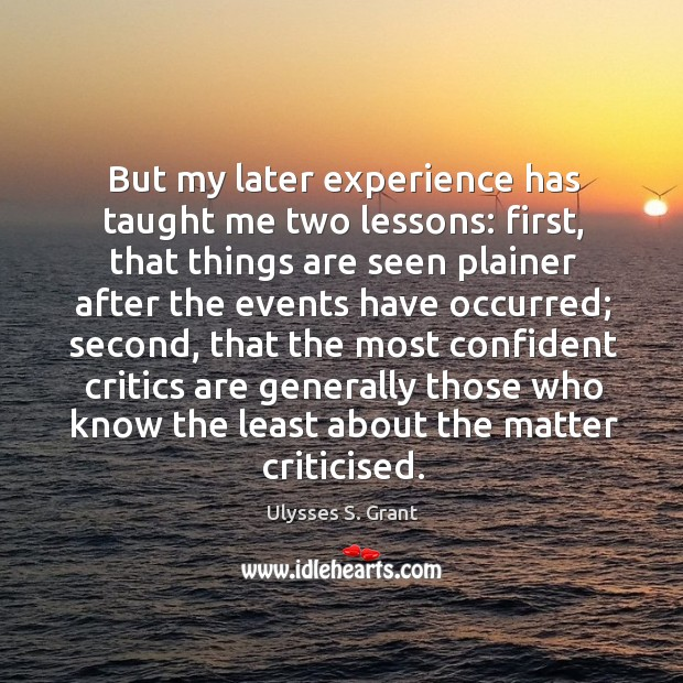 But my later experience has taught me two lessons: first, that things Ulysses S. Grant Picture Quote