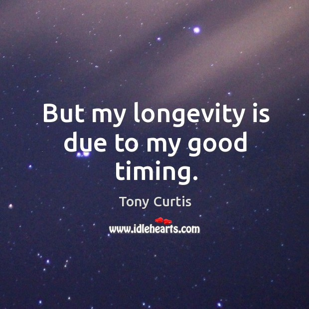 But my longevity is due to my good timing. Image