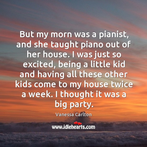 But my morn was a pianist, and she taught piano out of her house. Vanessa Carlton Picture Quote