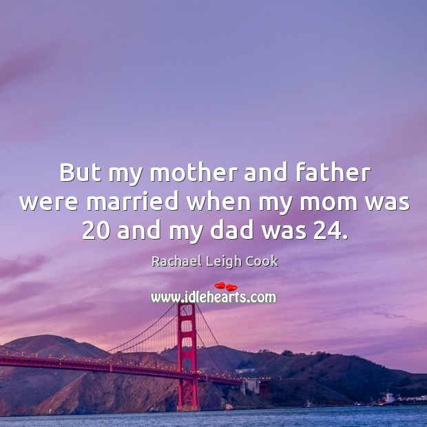 But my mother and father were married when my mom was 20 and my dad was 24. Image