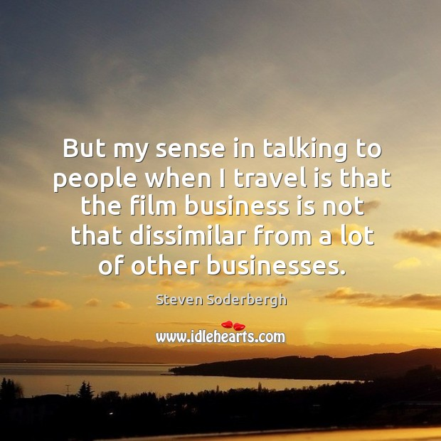 But my sense in talking to people when I travel is that the film business is not that dissimilar from a lot of other businesses. Image