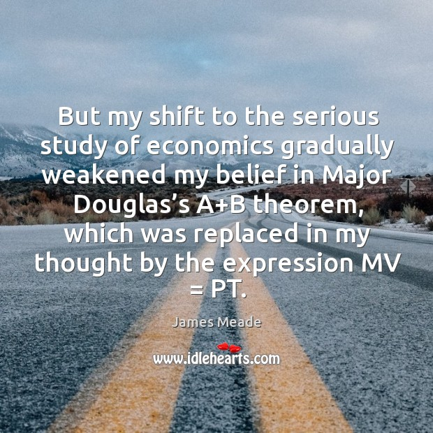 Image, But my shift to the serious study of economics gradually weakened my belief in major douglas's
