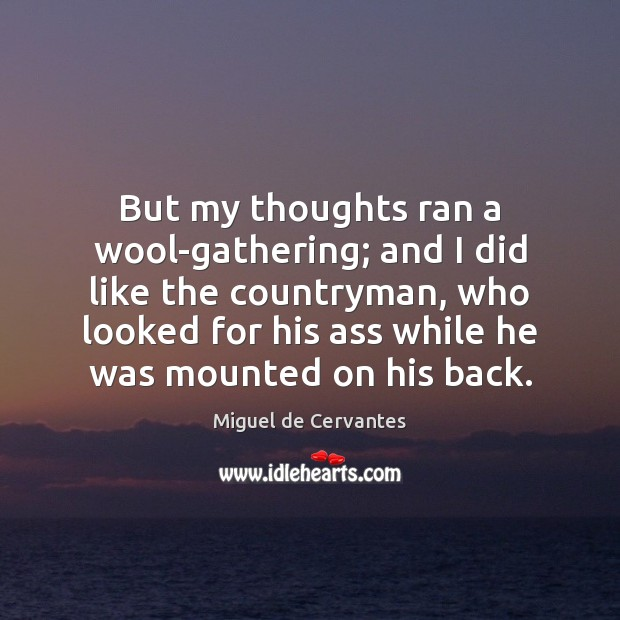 But my thoughts ran a wool-gathering; and I did like the countryman, Miguel de Cervantes Picture Quote
