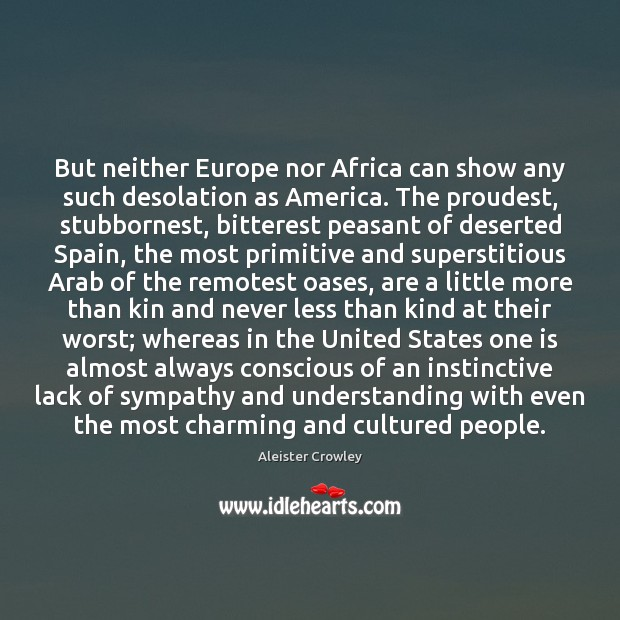 But neither Europe nor Africa can show any such desolation as America. Aleister Crowley Picture Quote