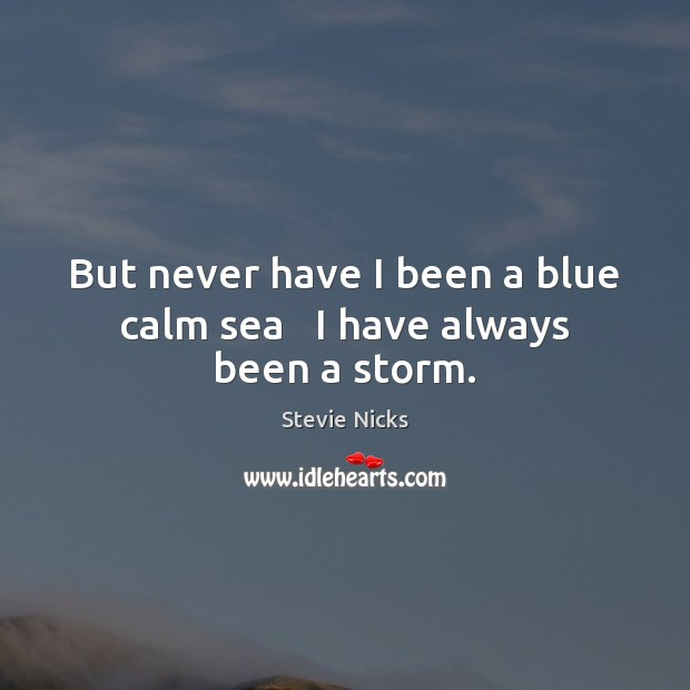 But never have I been a blue calm sea   I have always been a storm. Stevie Nicks Picture Quote
