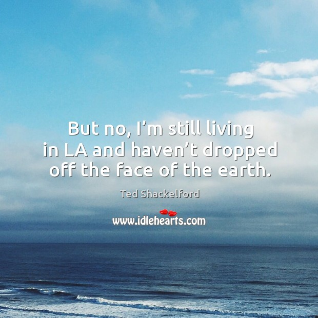 But no, I'm still living in la and haven't dropped off the face of the earth. Image