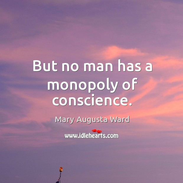 But no man has a monopoly of conscience. Image