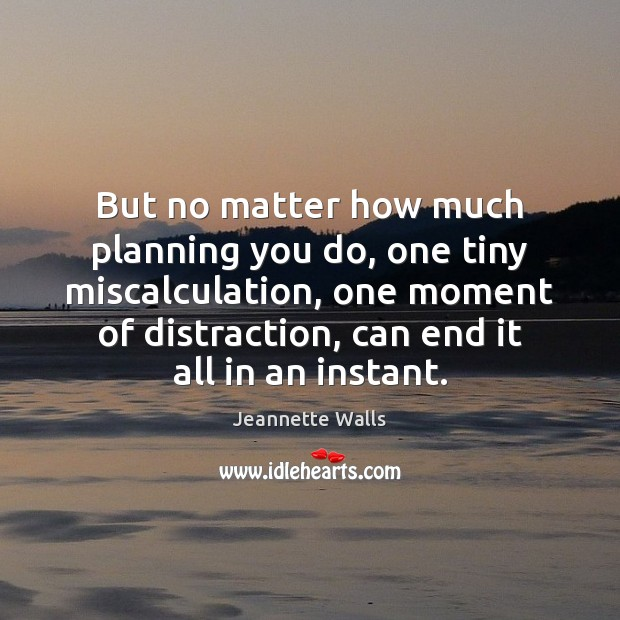 But no matter how much planning you do, one tiny miscalculation, one Jeannette Walls Picture Quote