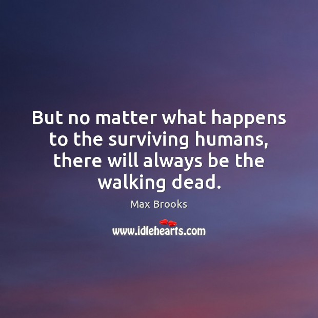 But no matter what happens to the surviving humans, there will always be the walking dead. Max Brooks Picture Quote