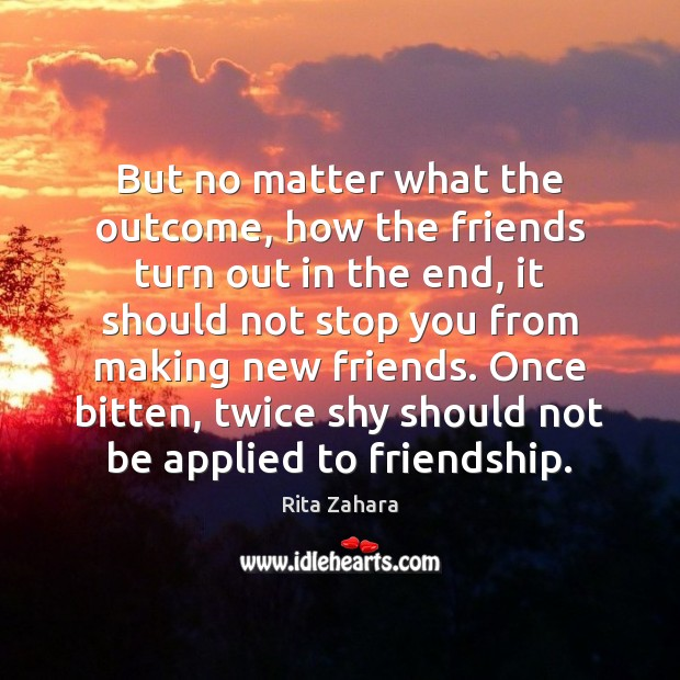 But no matter what the outcome, how the friends turn out in Rita Zahara Picture Quote