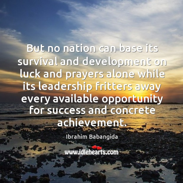 But no nation can base its survival and development on luck and prayers alone while its leadership Ibrahim Babangida Picture Quote