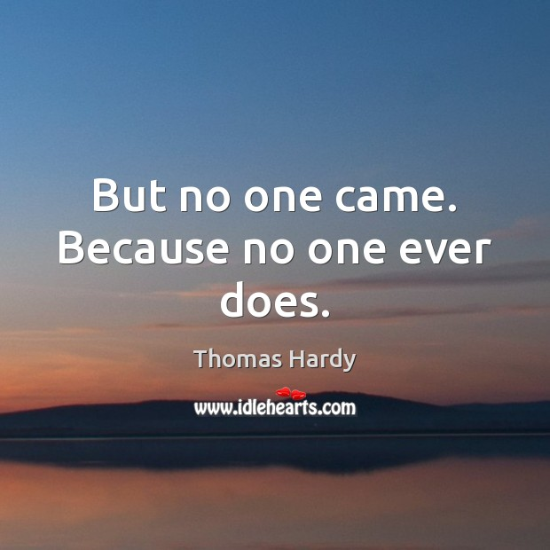 But no one came. Because no one ever does. Thomas Hardy Picture Quote