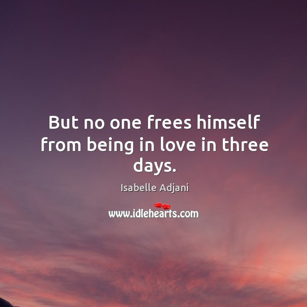 But no one frees himself from being in love in three days. Isabelle Adjani Picture Quote
