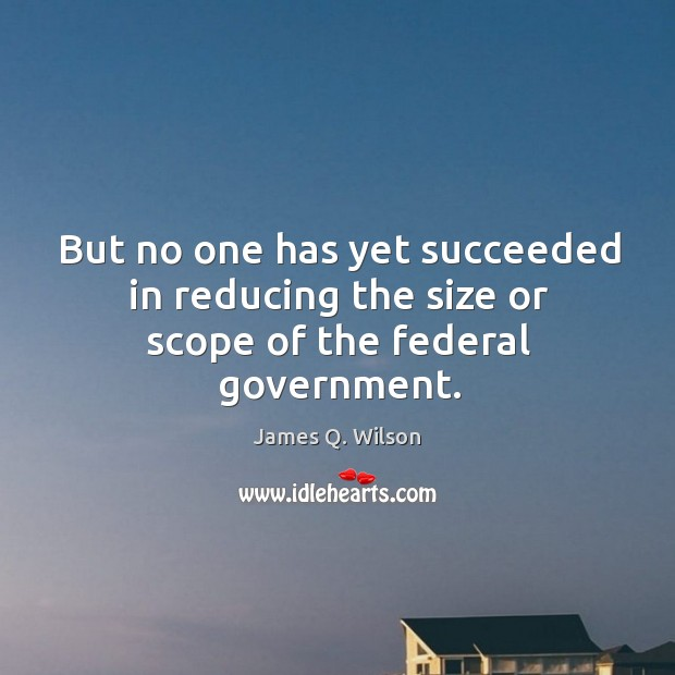 But no one has yet succeeded in reducing the size or scope of the federal government. Image