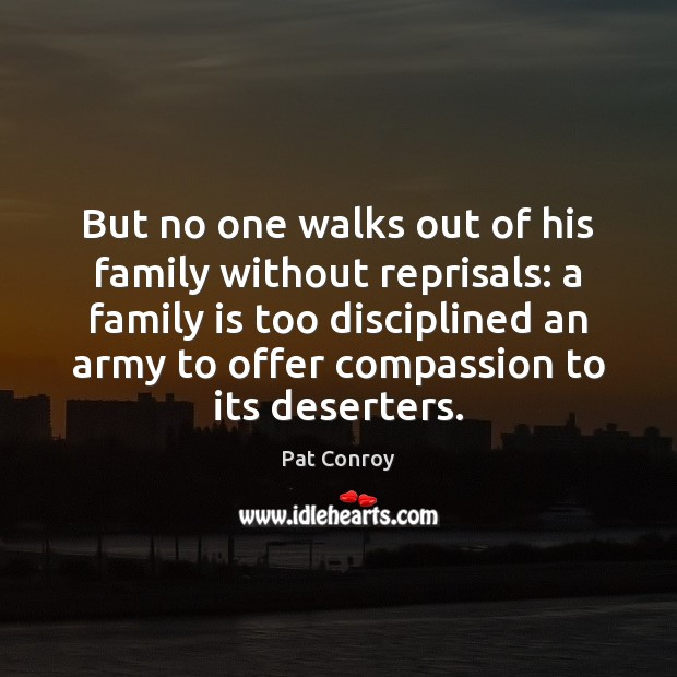 But no one walks out of his family without reprisals: a family Pat Conroy Picture Quote