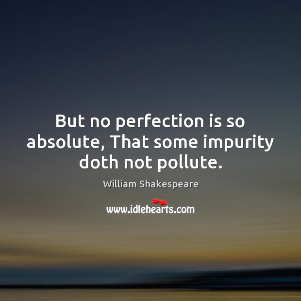 But no perfection is so absolute, That some impurity doth not pollute. Perfection Quotes Image