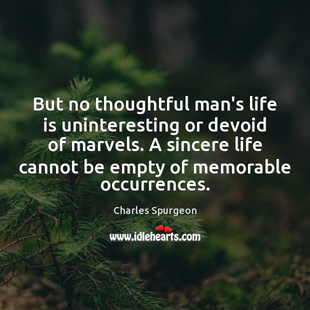 But no thoughtful man's life is uninteresting or devoid of marvels. A Image