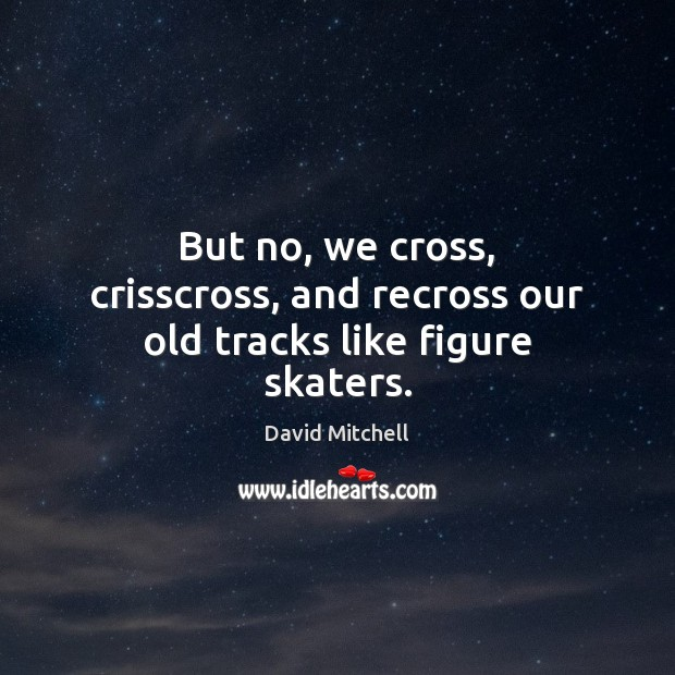 But no, we cross, crisscross, and recross our old tracks like figure skaters. David Mitchell Picture Quote