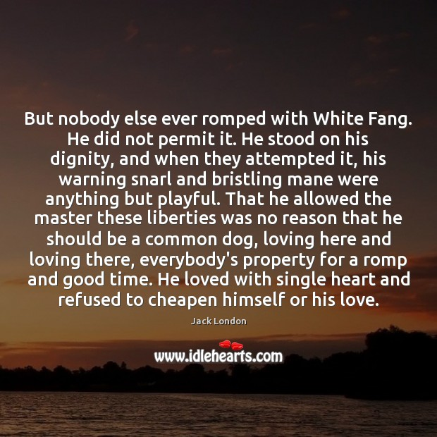 But nobody else ever romped with White Fang. He did not permit Jack London Picture Quote