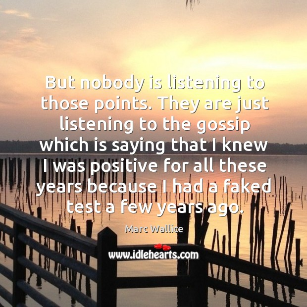 But nobody is listening to those points. They are just listening to the gossip which Marc Wallice Picture Quote