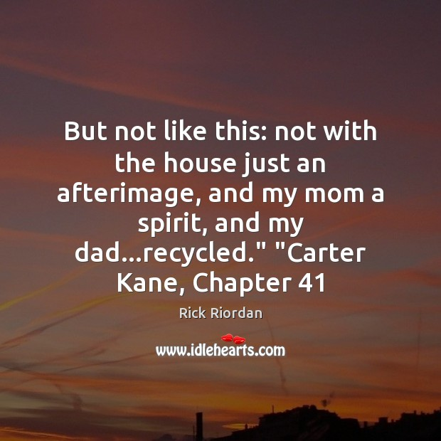 But not like this: not with the house just an afterimage, and Rick Riordan Picture Quote