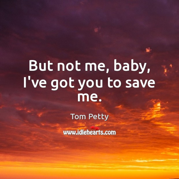 But not me, baby, I've got you to save me. Tom Petty Picture Quote