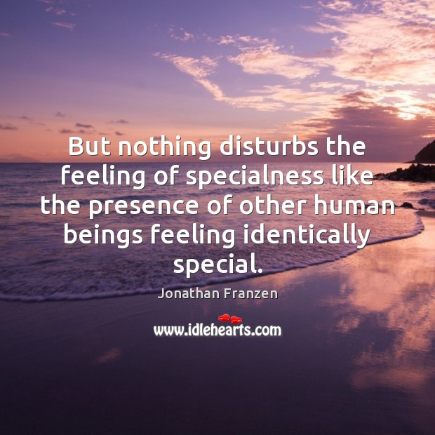 But nothing disturbs the feeling of specialness like the presence of other Image
